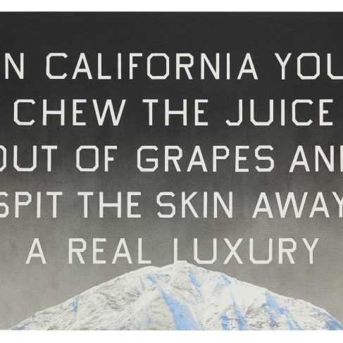 Ed Ruscha painting of words that say In California you chew the juice our of grapes